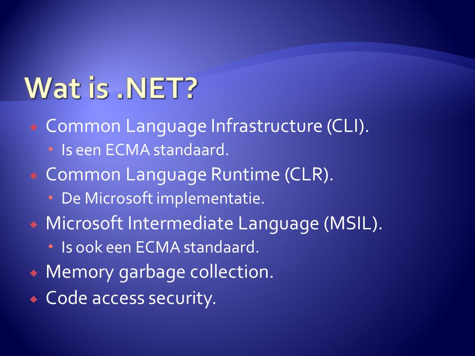  Common Language Infrastructure (CLI).  Is een ECMA standaard.  Common Language Runtime (CLR).  De Microsoft implementatie.  Microsoft Intermedia