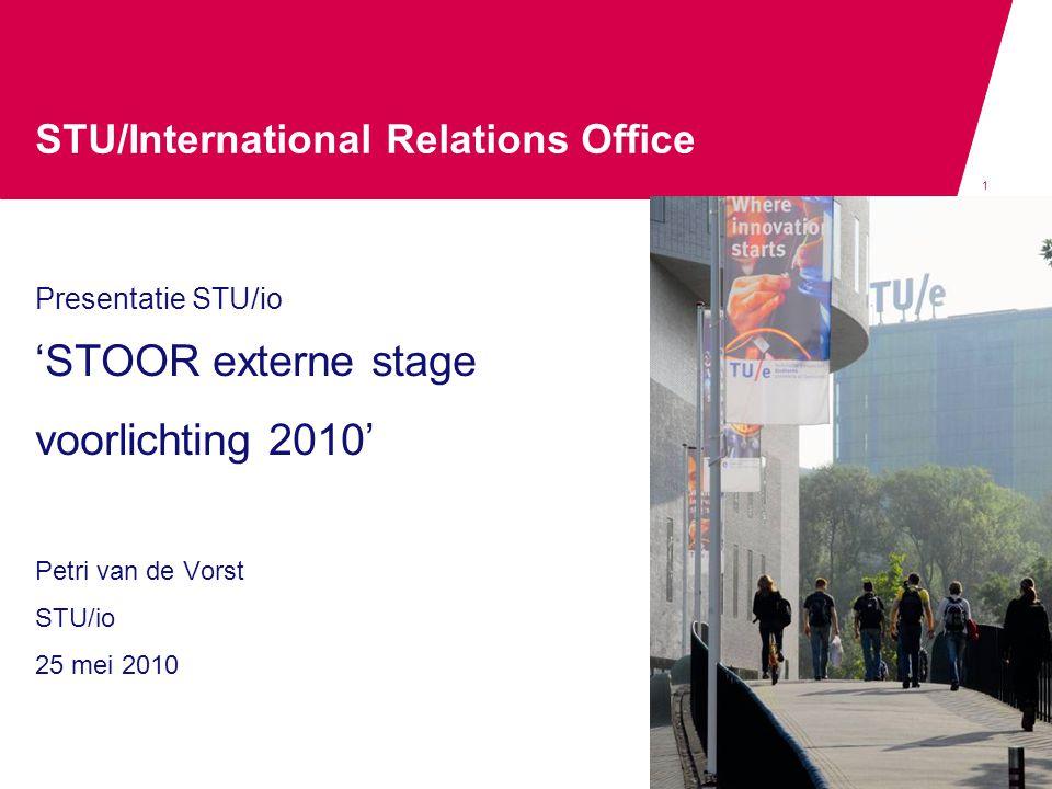 1 STU/International Relations Office Presentatie STU/io 'STOOR externe stage voorlichting 2010' Petri van de Vorst STU/io 25 mei 2010