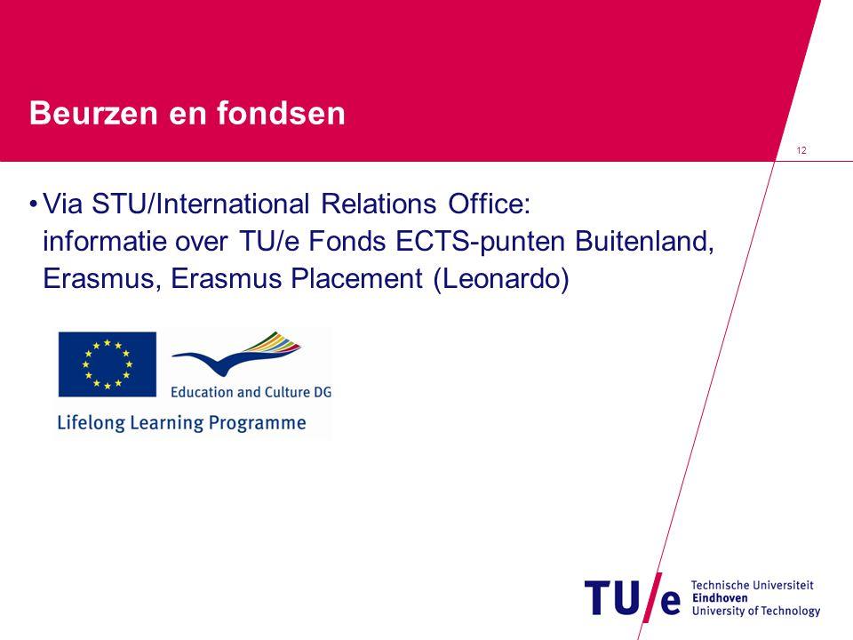 12 Beurzen en fondsen Via STU/International Relations Office: informatie over TU/e Fonds ECTS-punten Buitenland, Erasmus, Erasmus Placement (Leonardo)