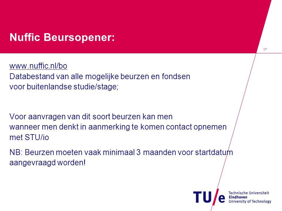 17 Nuffic Beursopener: www.nuffic.nl/bo Databestand van alle mogelijke beurzen en fondsen voor buitenlandse studie/stage; Voor aanvragen van dit soort beurzen kan men wanneer men denkt in aanmerking te komen contact opnemen met STU/io NB: Beurzen moeten vaak minimaal 3 maanden voor startdatum aangevraagd worden!