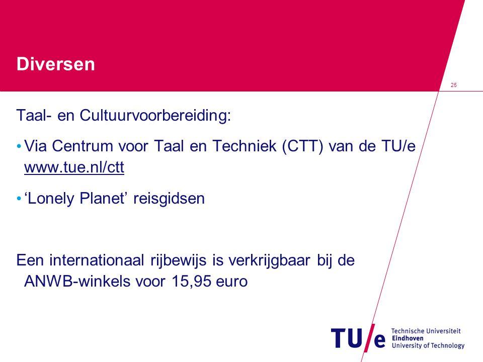 25 Diversen Taal- en Cultuurvoorbereiding: Via Centrum voor Taal en Techniek (CTT) van de TU/e www.tue.nl/ctt 'Lonely Planet' reisgidsen Een internationaal rijbewijs is verkrijgbaar bij de ANWB-winkels voor 15,95 euro