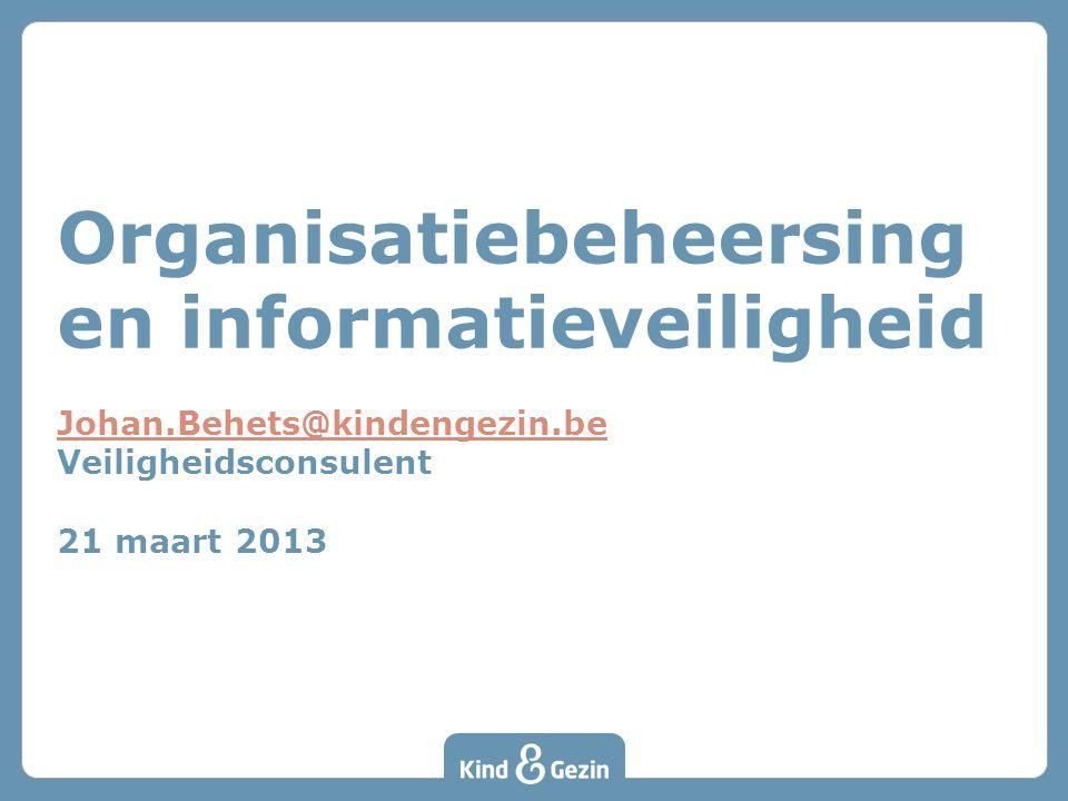 Organisatiebeheersing en informatieveiligheid Johan.Behets@kindengezin.be Veiligheidsconsulent 21 maart 2013 Johan.Behets@kindengezin.be