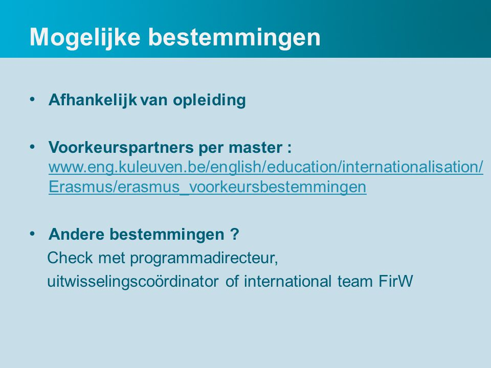 Mogelijke bestemmingen Afhankelijk van opleiding Voorkeurspartners per master : www.eng.kuleuven.be/english/education/internationalisation/ Erasmus/erasmus_voorkeursbestemmingen www.eng.kuleuven.be/english/education/internationalisation/ Erasmus/erasmus_voorkeursbestemmingen Andere bestemmingen .
