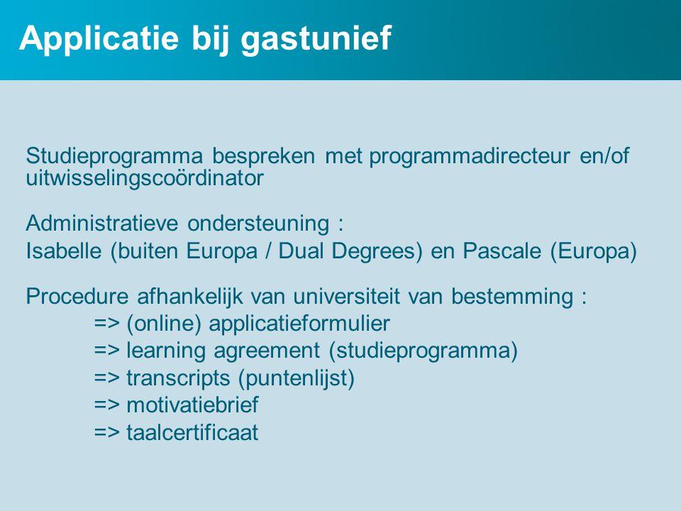 Applicatie bij gastunief Studieprogramma bespreken met programmadirecteur en/of uitwisselingscoördinator Administratieve ondersteuning : Isabelle (buiten Europa / Dual Degrees) en Pascale (Europa) Procedure afhankelijk van universiteit van bestemming : => (online) applicatieformulier => learning agreement (studieprogramma) => transcripts (puntenlijst) => motivatiebrief => taalcertificaat