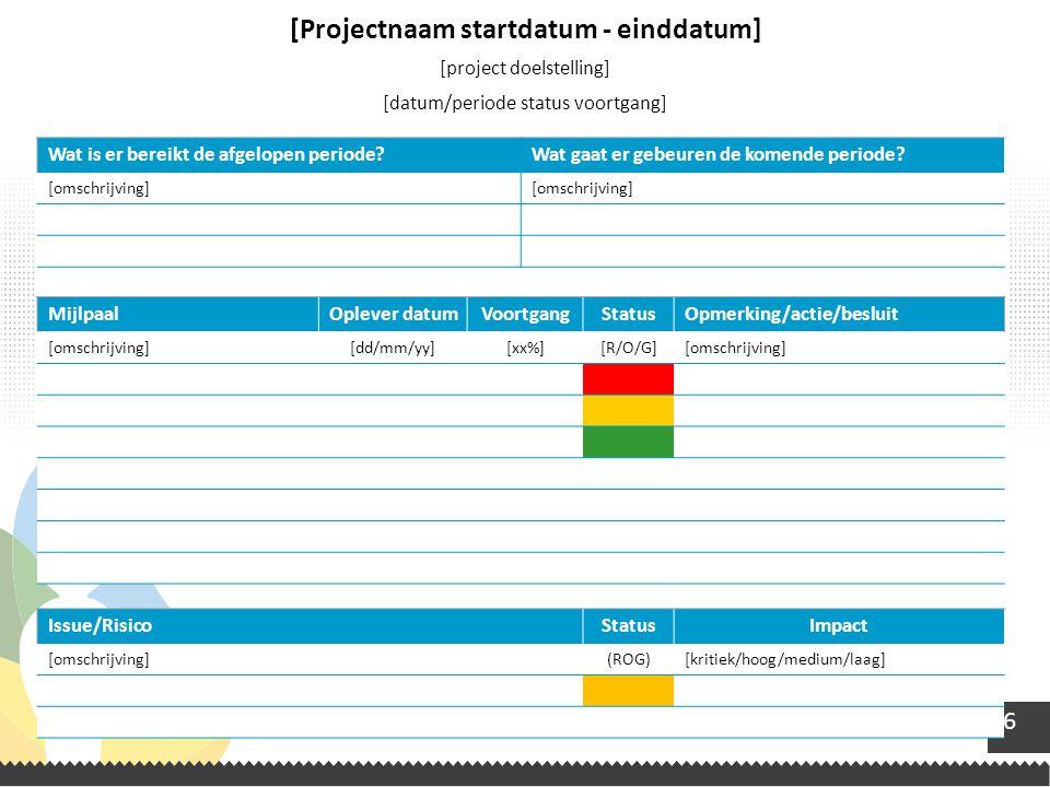 6 [Projectnaam startdatum - einddatum] [project doelstelling] [datum/periode status voortgang] MijlpaalOplever datumVoortgangStatusOpmerking/actie/bes