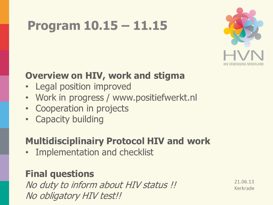 Program 10.15 – 11.15 Overview on HIV, work and stigma Legal position improved Work in progress / www.positiefwerkt.nl Cooperation in projects Capacit