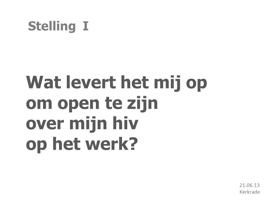 Stelling I Wat levert het mij op om open te zijn over mijn hiv op het werk? 21.06.13 Kerkrade
