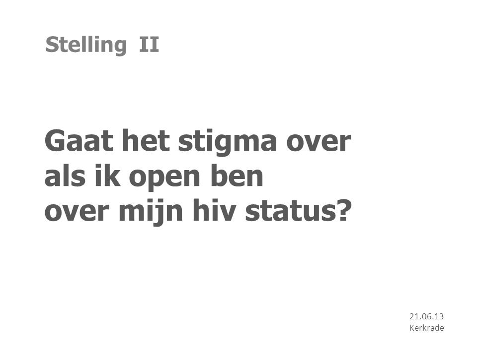Stelling II Gaat het stigma over als ik open ben over mijn hiv status? 21.06.13 Kerkrade