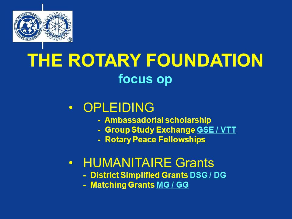 THE ROTARY FOUNDATION focus op OPLEIDING - Ambassadorial scholarship - Group Study Exchange GSE / VTT - Rotary Peace Fellowships HUMANITAIRE Grants - District Simplified Grants DSG / DG - Matching Grants MG / GG