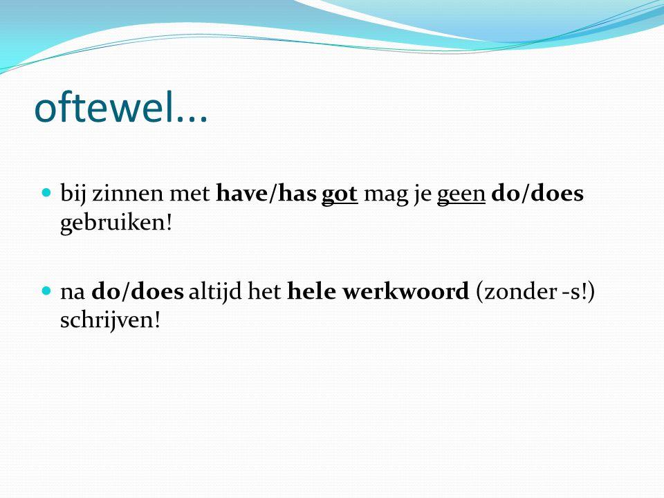 oftewel... bij zinnen met have/has got mag je geen do/does gebruiken! na do/does altijd het hele werkwoord (zonder -s!) schrijven!