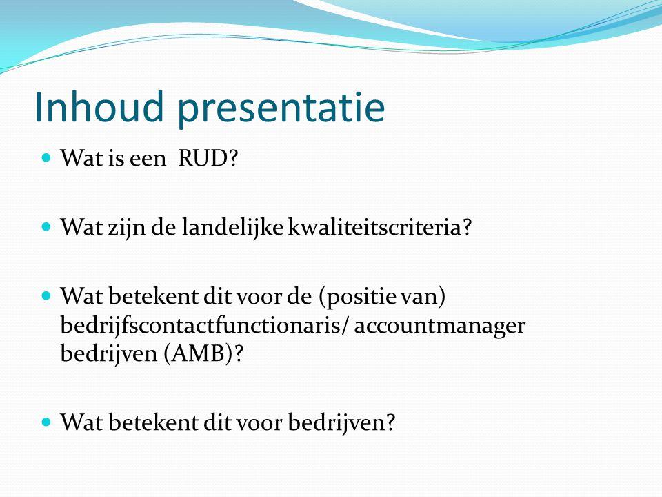 Inhoud presentatie Wat is een RUD? Wat zijn de landelijke kwaliteitscriteria? Wat betekent dit voor de (positie van) bedrijfscontactfunctionaris/ acco