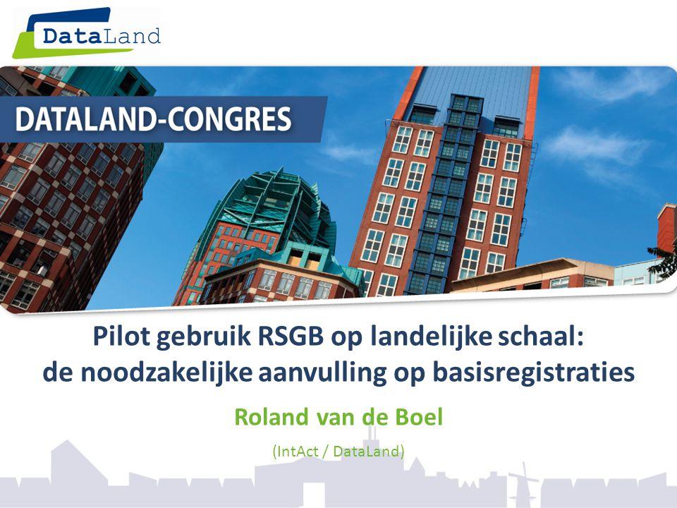 Pilot gebruik RSGB op landelijke schaal: de noodzakelijke aanvulling op basisregistraties Roland van de Boel (IntAct / DataLand)