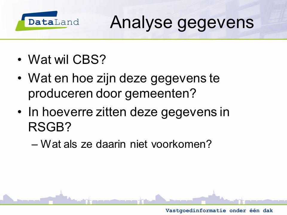 Analyse gegevens Wat wil CBS? Wat en hoe zijn deze gegevens te produceren door gemeenten? In hoeverre zitten deze gegevens in RSGB? –Wat als ze daarin