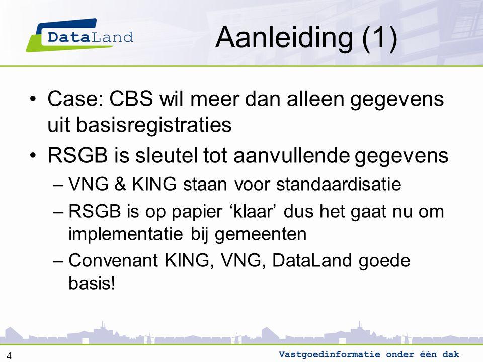 Aanleiding (1) Case: CBS wil meer dan alleen gegevens uit basisregistraties RSGB is sleutel tot aanvullende gegevens –VNG & KING staan voor standaardi