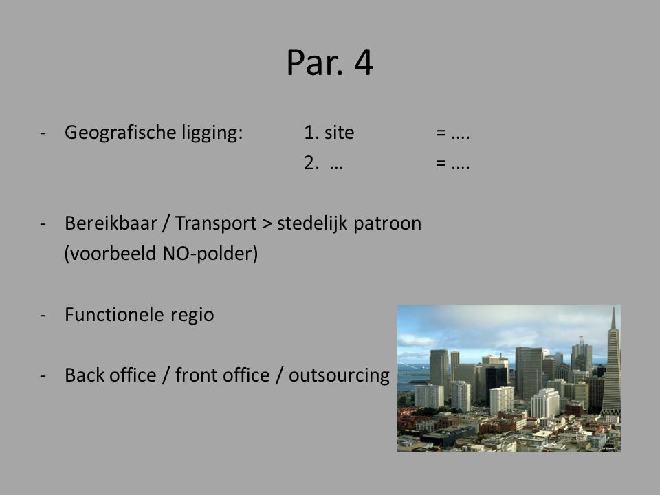 Par. 4 -Geografische ligging: 1. site = …. 2. …= …. -Bereikbaar / Transport > stedelijk patroon (voorbeeld NO-polder) -Functionele regio -Back office