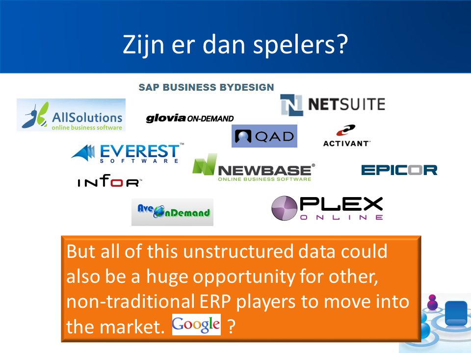 Zijn er dan spelers? www.12Innovate.nl But all of this unstructured data could also be a huge opportunity for other, non-traditional ERP players to mo