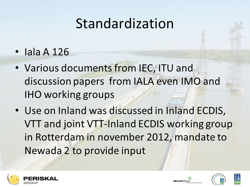 Standardization Iala A 126 Various documents from IEC, ITU and discussion papers from IALA even IMO and IHO working groups Use on Inland was discussed in Inland ECDIS, VTT and joint VTT-Inland ECDIS working group in Rotterdam in november 2012, mandate to Newada 2 to provide input