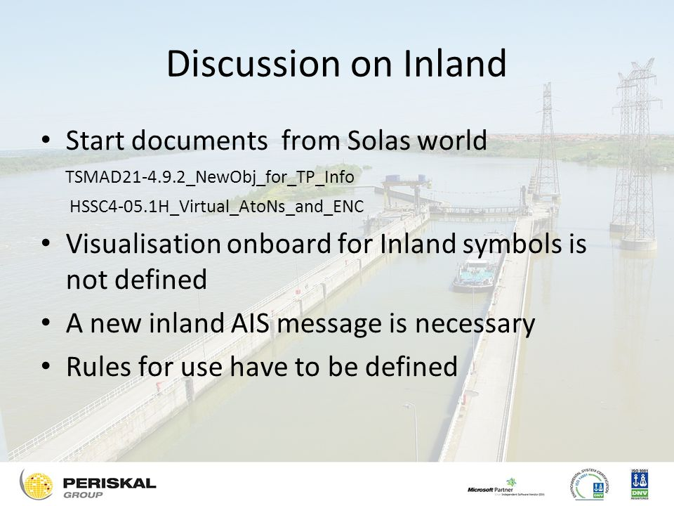 Discussion on Inland Start documents from Solas world TSMAD _NewObj_for_TP_Info HSSC4-05.1H_Virtual_AtoNs_and_ENC Visualisation onboard for Inland symbols is not defined A new inland AIS message is necessary Rules for use have to be defined
