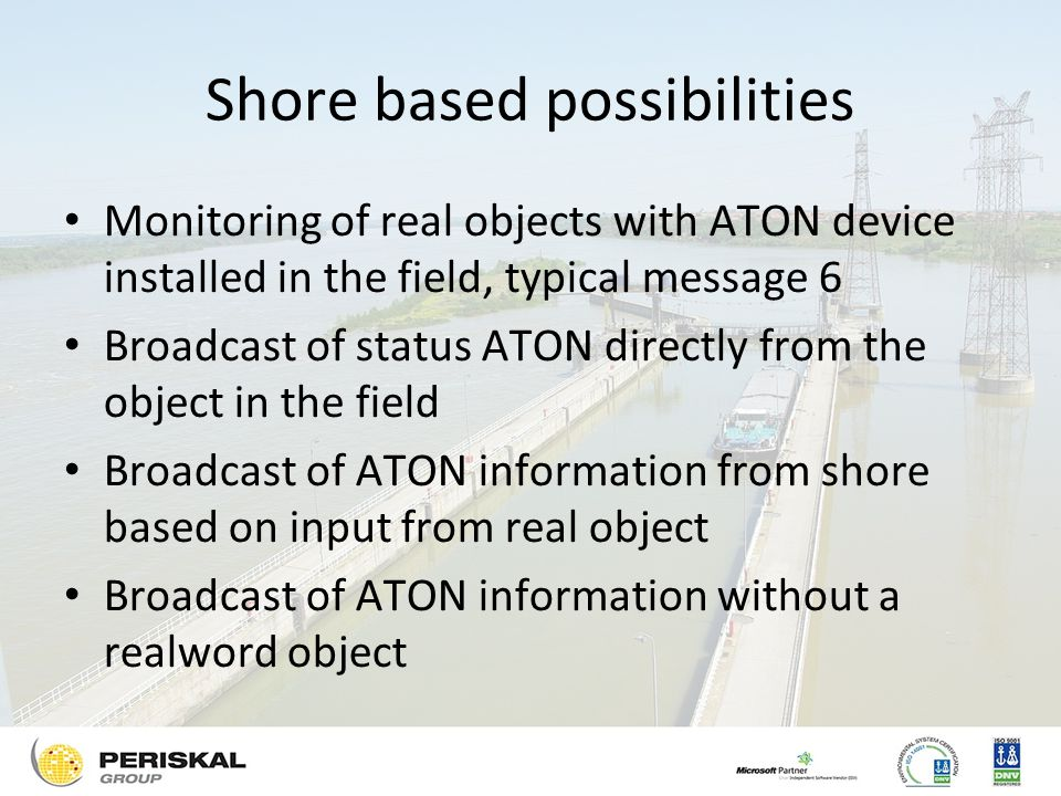 Shore based possibilities Monitoring of real objects with ATON device installed in the field, typical message 6 Broadcast of status ATON directly from