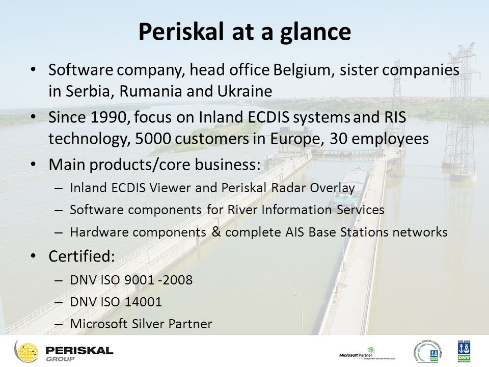 Periskal at a glance Software company, head office Belgium, sister companies in Serbia, Rumania and Ukraine Since 1990, focus on Inland ECDIS systems and RIS technology, 5000 customers in Europe, 30 employees Main products/core business: – Inland ECDIS Viewer and Periskal Radar Overlay – Software components for River Information Services – Hardware components & complete AIS Base Stations networks Certified: – DNV ISO 9001 -2008 – DNV ISO 14001 – Microsoft Silver Partner