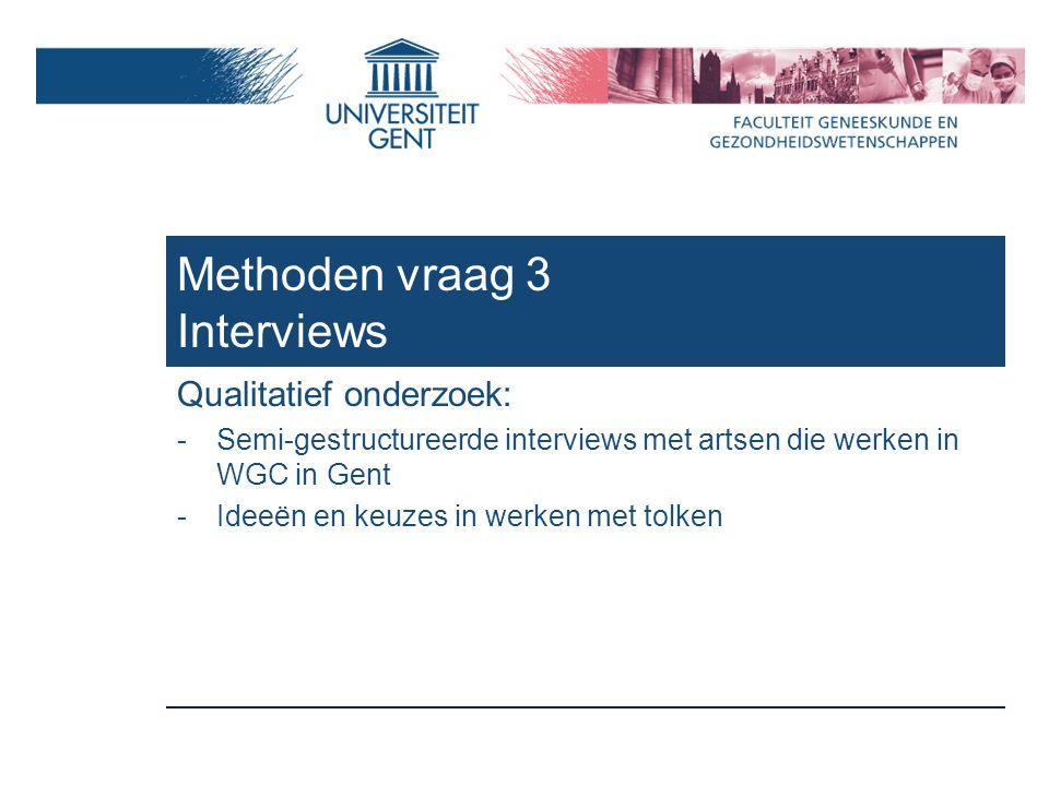 Methoden vraag 3 Interviews Qualitatief onderzoek: -Semi-gestructureerde interviews met artsen die werken in WGC in Gent -Ideeën en keuzes in werken met tolken