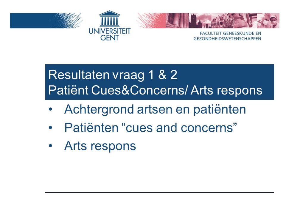 Resultaten vraag 1 & 2 Patiënt Cues&Concerns/ Arts respons Achtergrond artsen en patiënten Patiënten cues and concerns Arts respons