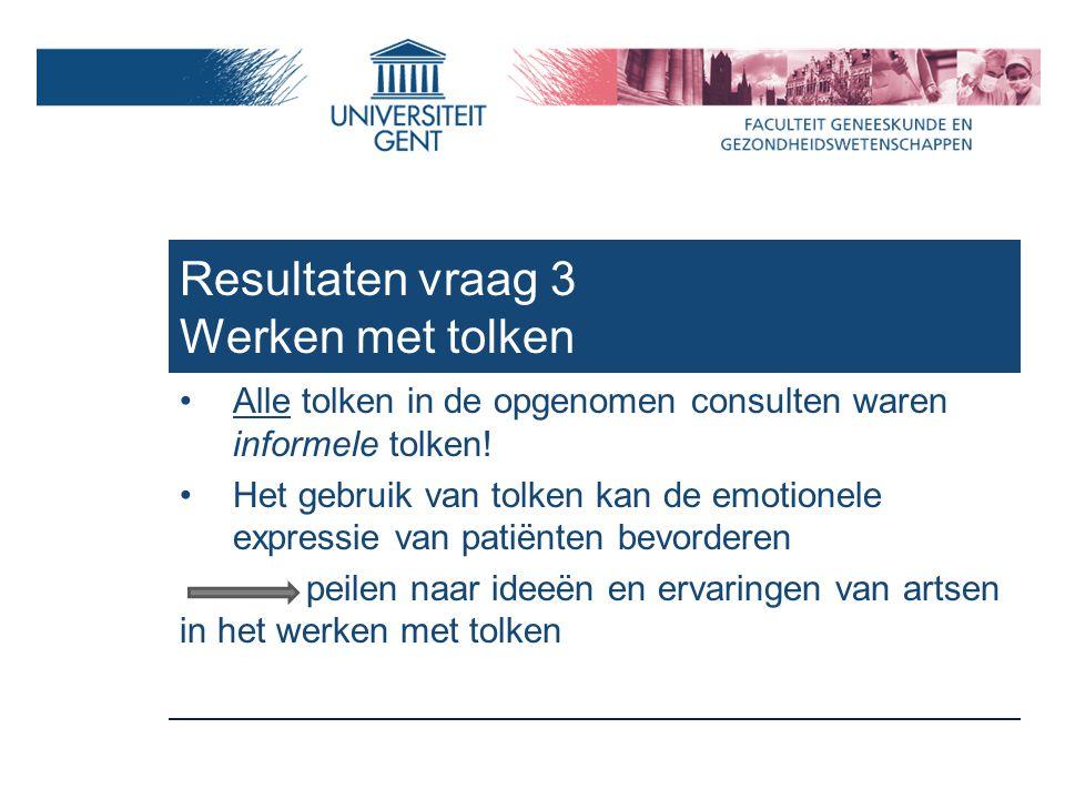 Resultaten vraag 3 Werken met tolken Alle tolken in de opgenomen consulten waren informele tolken.