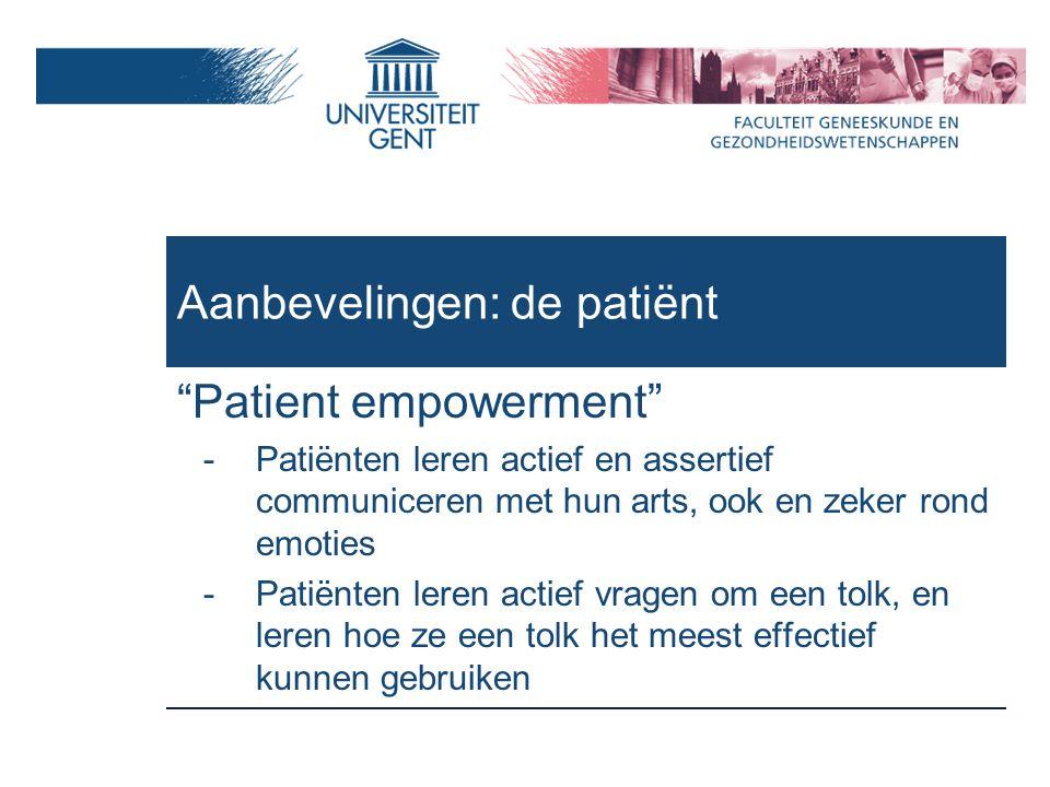 Aanbevelingen: de patiënt Patient empowerment -Patiënten leren actief en assertief communiceren met hun arts, ook en zeker rond emoties -Patiënten leren actief vragen om een tolk, en leren hoe ze een tolk het meest effectief kunnen gebruiken