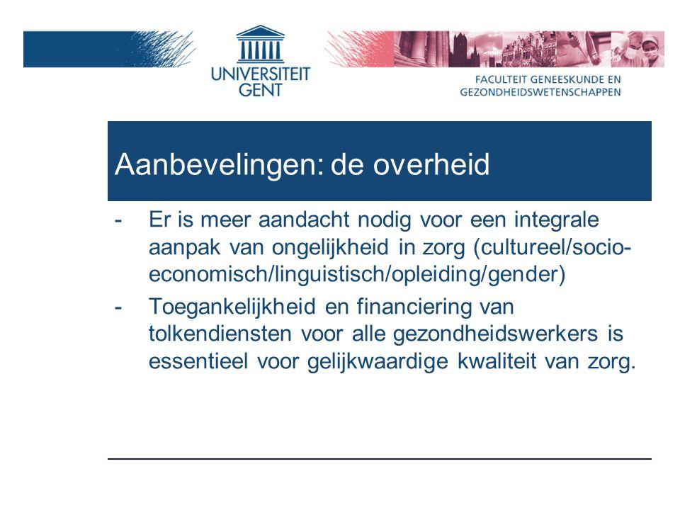 Aanbevelingen: de overheid -Er is meer aandacht nodig voor een integrale aanpak van ongelijkheid in zorg (cultureel/socio- economisch/linguistisch/opleiding/gender) -Toegankelijkheid en financiering van tolkendiensten voor alle gezondheidswerkers is essentieel voor gelijkwaardige kwaliteit van zorg.