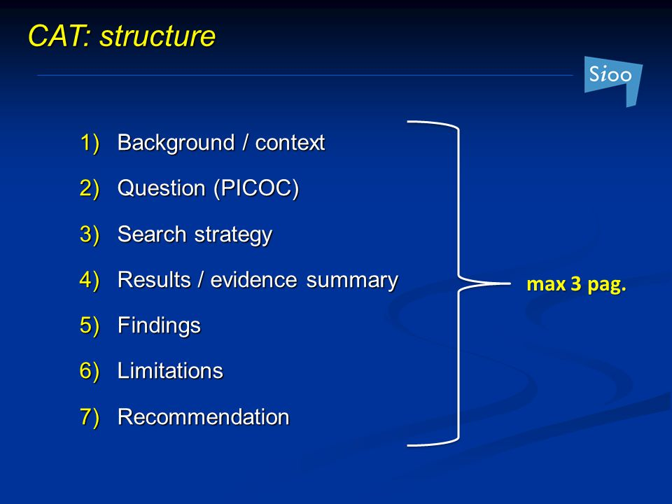 CAT: structure 1) Background / context 2) Question (PICOC) 3) Search strategy 4) Results / evidence summary 5) Findings 6) Limitations 7) Recommendation max 3 pag.