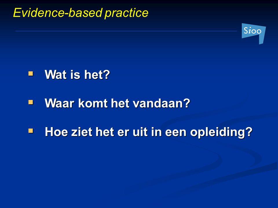  Wat is het?  Waar komt het vandaan?  Hoe ziet het er uit in een opleiding? Evidence-based practice