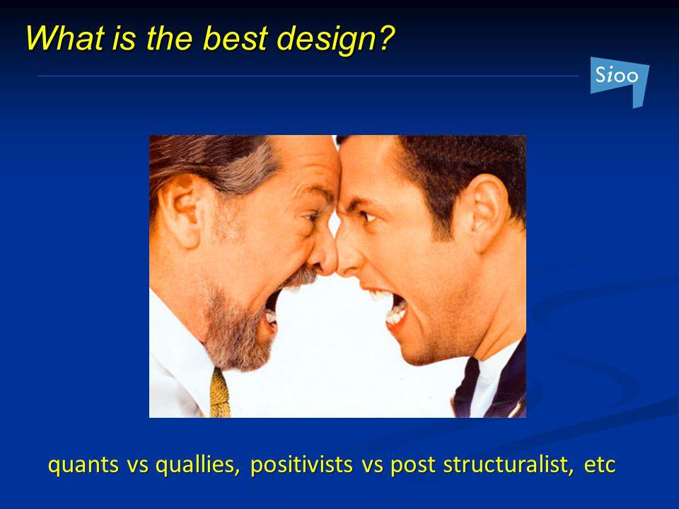 What is the best design? quants vs quallies, positivists vs post structuralist, etc