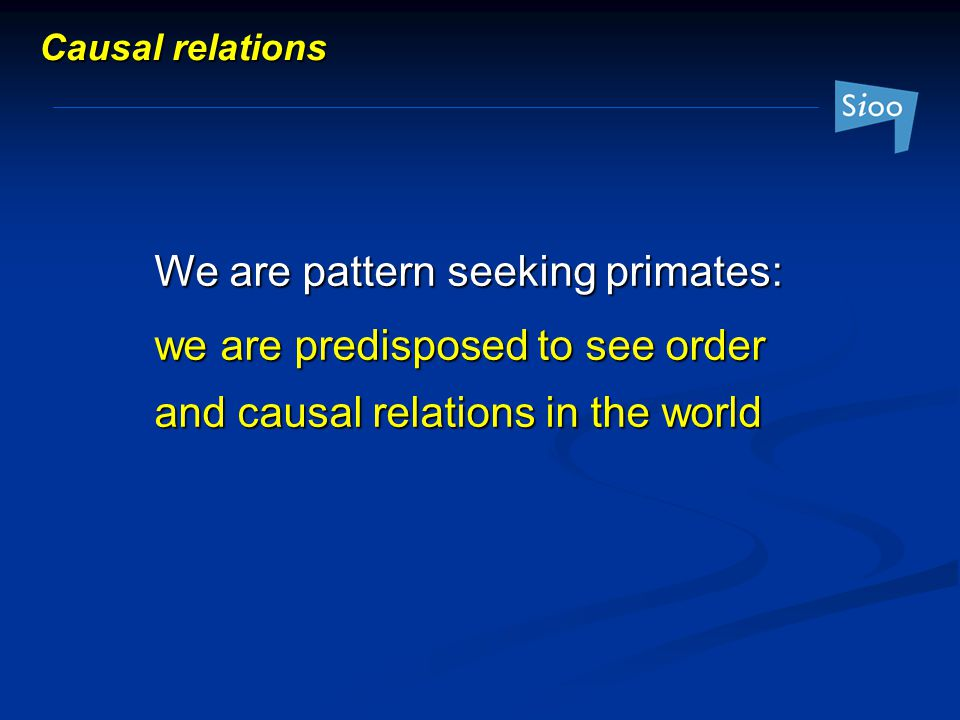 We are pattern seeking primates: we are predisposed to see order and causal relations in the world Causal relations