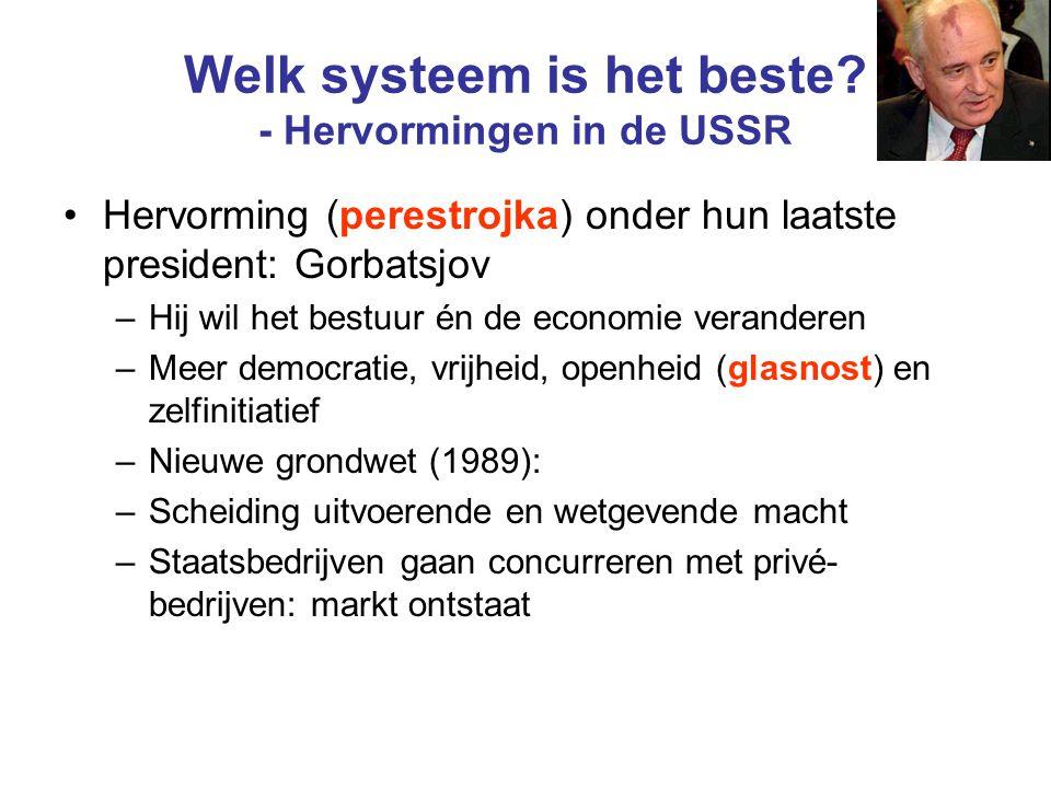 Welk systeem is het beste? - Hervormingen in de USSR Hervorming (perestrojka) onder hun laatste president: Gorbatsjov –Hij wil het bestuur én de econo