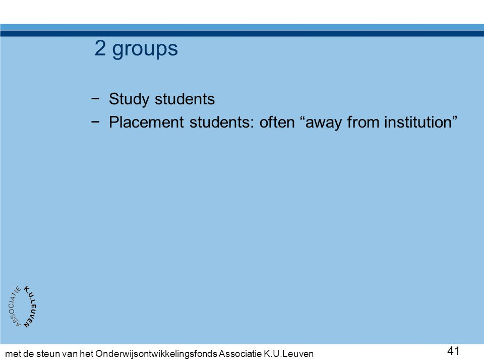 "met de steun van het Onderwijsontwikkelingsfonds Associatie K.U.Leuven 41 2 groups −Study students −Placement students: often ""away from institution"""
