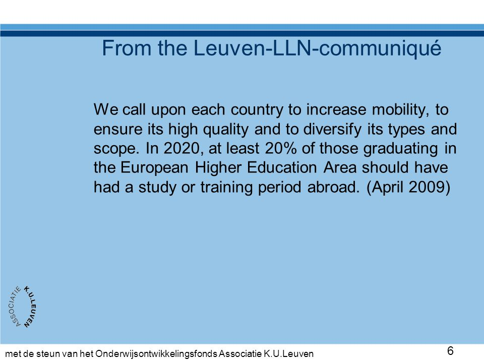 met de steun van het Onderwijsontwikkelingsfonds Associatie K.U.Leuven 6 From the Leuven-LLN-communiqué We call upon each country to increase mobility