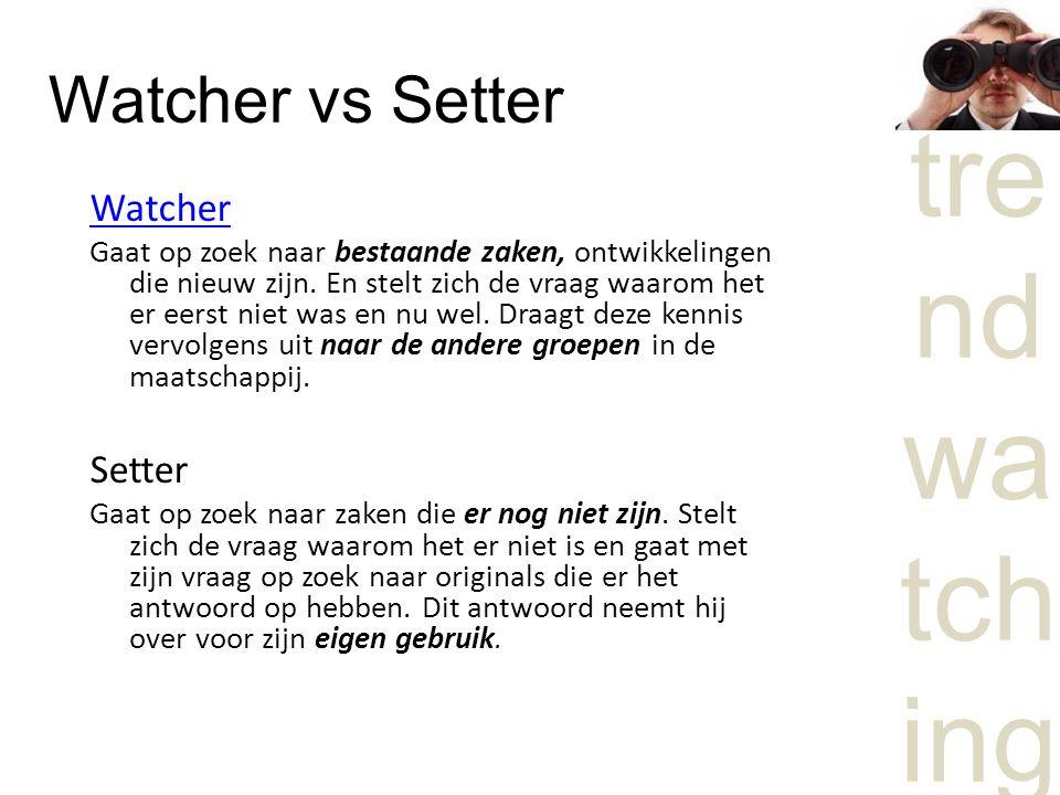 tre nd wa tch ing Watcher vs Setter Watcher Gaat op zoek naar bestaande zaken, ontwikkelingen die nieuw zijn. En stelt zich de vraag waarom het er eer