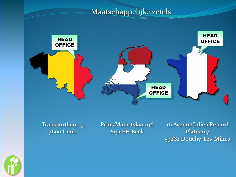 Maatschappelijke zetels Transportlaan 9 3600 Genk Transportlaan 9 3600 Genk Prins Mauritslaan 96 6191 EH Beek Prins Mauritslaan 96 6191 EH Beek 16 Ave