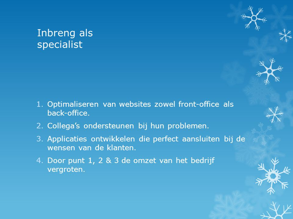 Inbreng als specialist 1.Optimaliseren van websites zowel front-office als back-office. 2.Collega's ondersteunen bij hun problemen. 3.Applicaties ontw