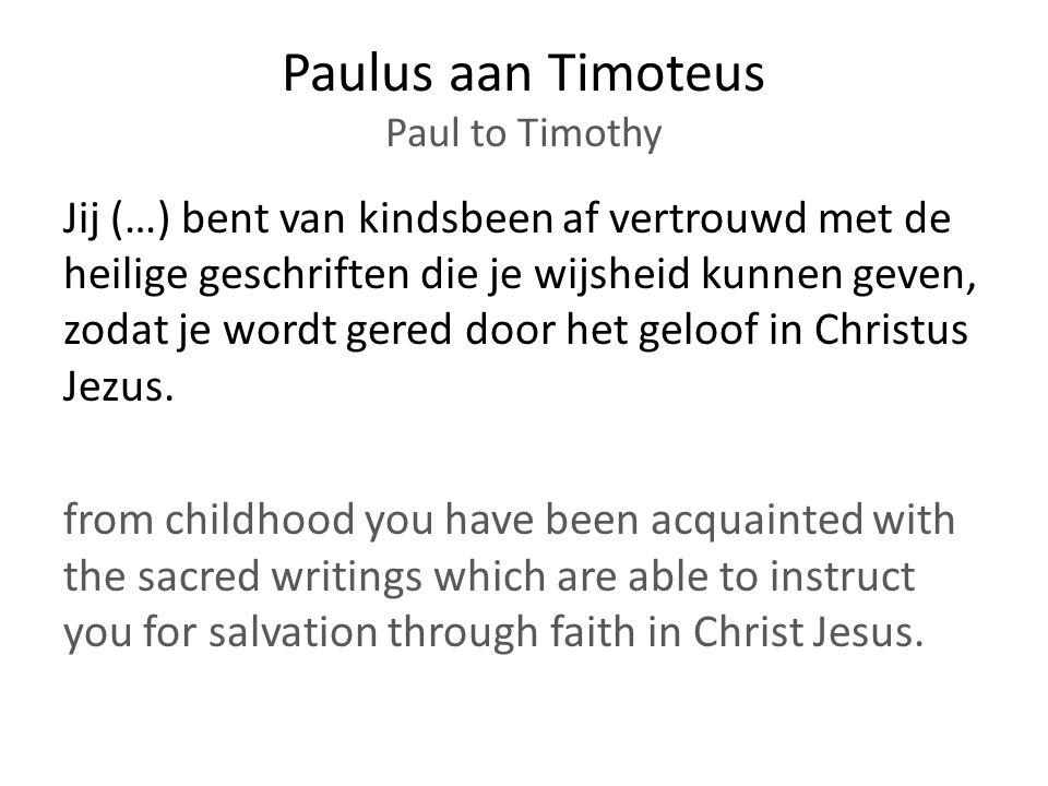 Paulus aan Timoteus Paul to Timothy Jij (…) bent van kindsbeen af vertrouwd met de heilige geschriften die je wijsheid kunnen geven, zodat je wordt gered door het geloof in Christus Jezus.