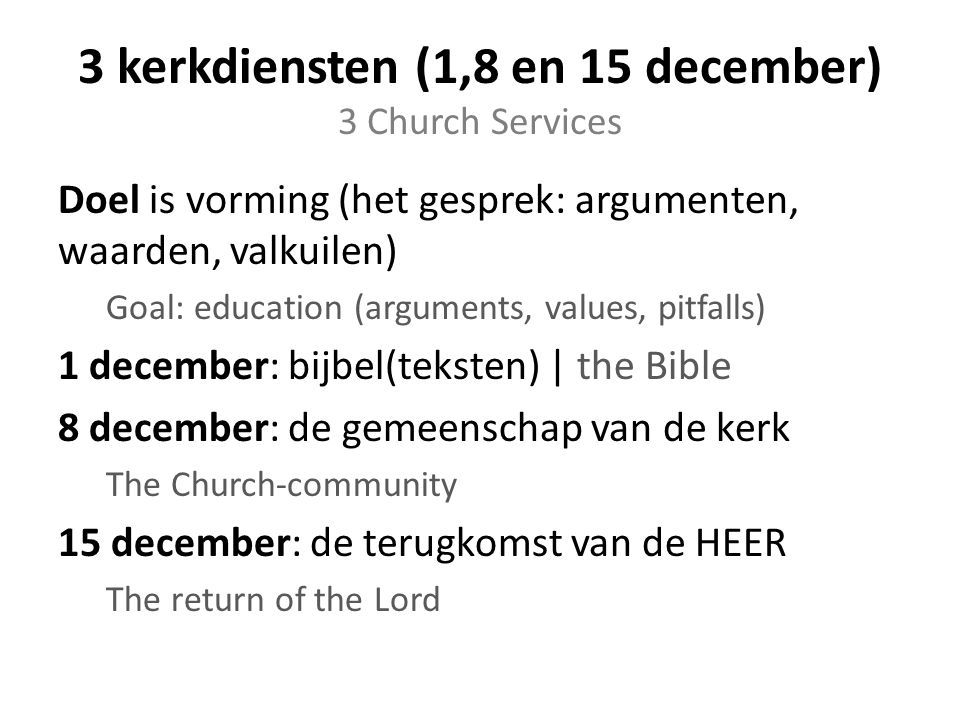 3 kerkdiensten (1,8 en 15 december) 3 Church Services Doel is vorming (het gesprek: argumenten, waarden, valkuilen) Goal: education (arguments, values​​, pitfalls) 1 december: bijbel(teksten) | the Bible 8 december: de gemeenschap van de kerk The Church-community 15 december: de terugkomst van de HEER The return of the Lord