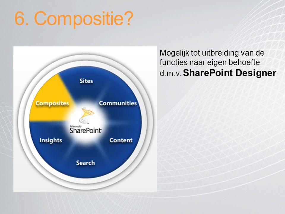6. Compositie? Mogelijk tot uitbreiding van de functies naar eigen behoefte d.m.v. SharePoint Designer
