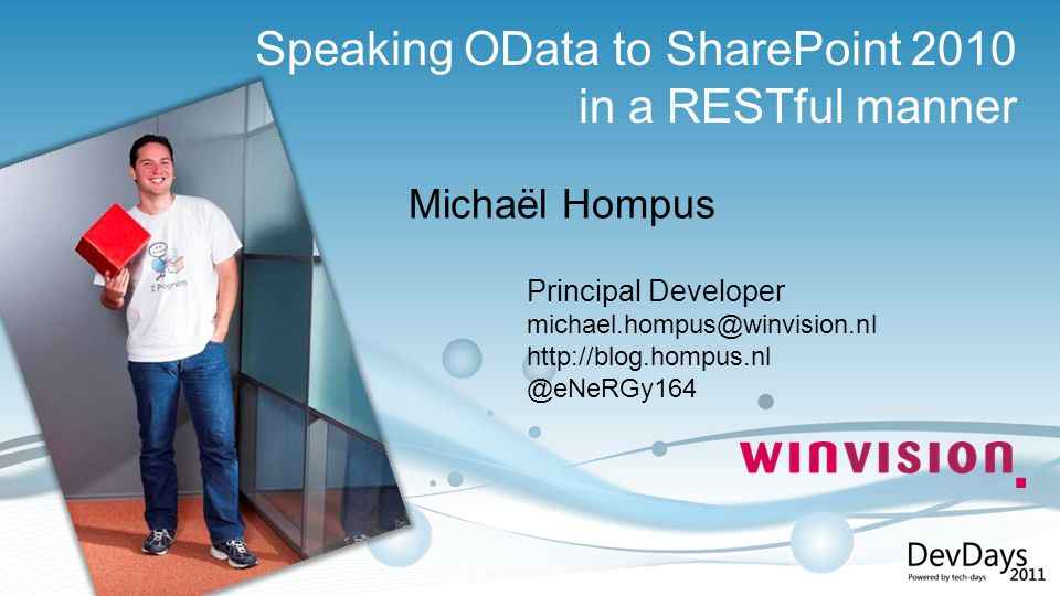 Principal Developer michael.hompus@winvision.nl http://blog.hompus.nl @eNeRGy164 Michaël Hompus Speaking OData to SharePoint 2010 in a RESTful manner