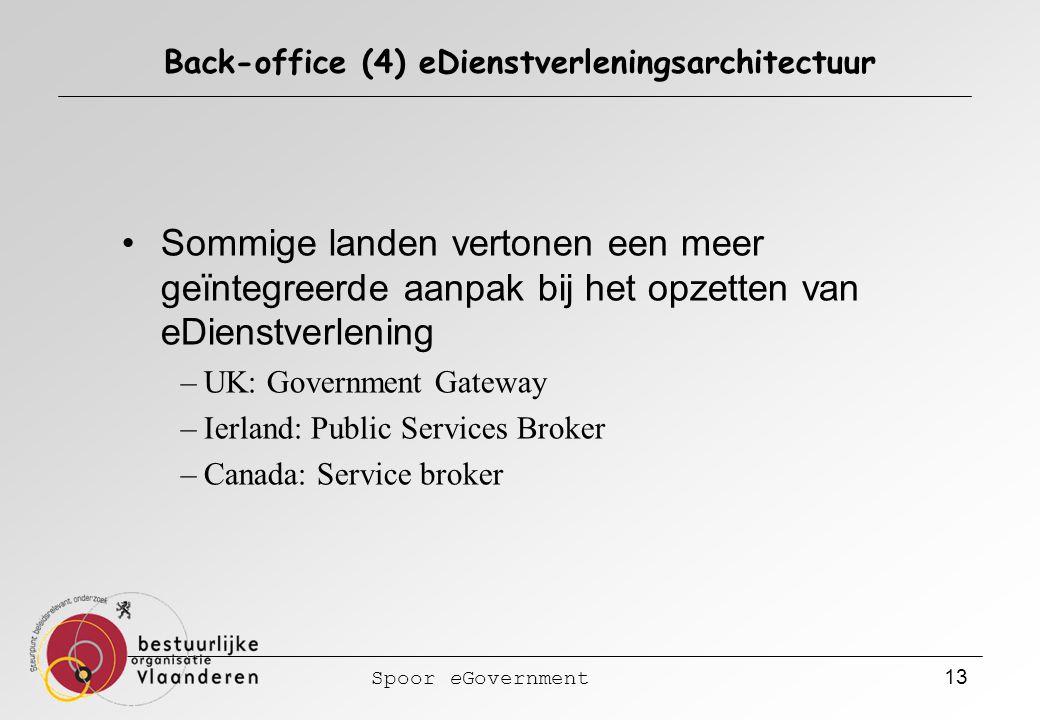 Spoor eGovernment 13 Back-office (4) eDienstverleningsarchitectuur Sommige landen vertonen een meer geïntegreerde aanpak bij het opzetten van eDienstverlening –UK: Government Gateway –Ierland: Public Services Broker –Canada: Service broker