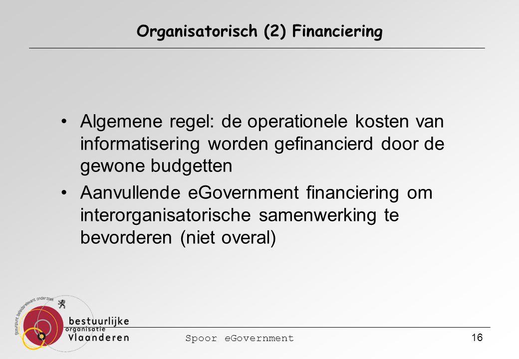 Spoor eGovernment 16 Organisatorisch (2) Financiering Algemene regel: de operationele kosten van informatisering worden gefinancierd door de gewone budgetten Aanvullende eGovernment financiering om interorganisatorische samenwerking te bevorderen (niet overal)