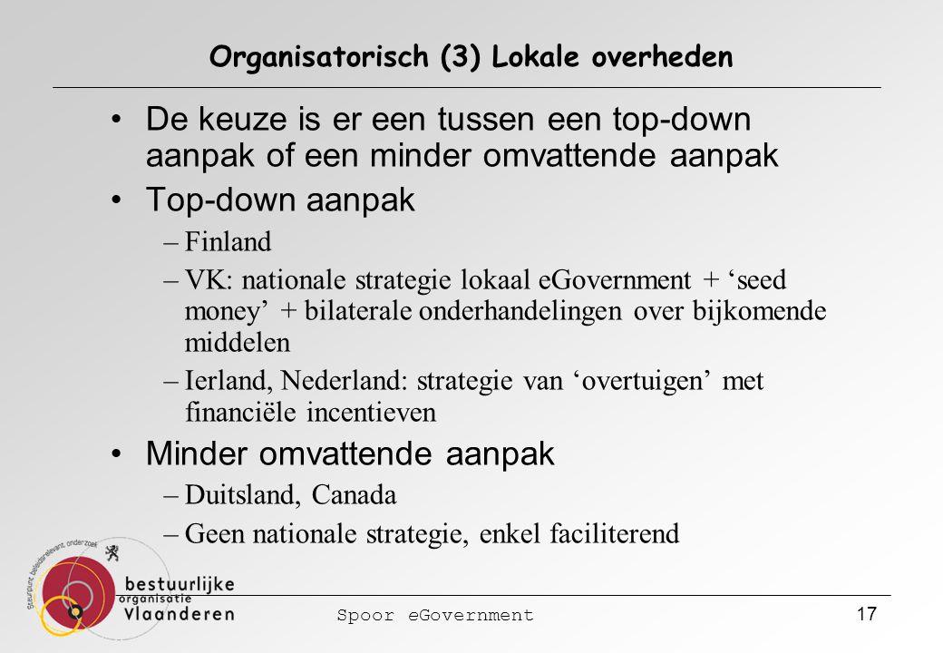 Spoor eGovernment 17 Organisatorisch (3) Lokale overheden De keuze is er een tussen een top-down aanpak of een minder omvattende aanpak Top-down aanpak –Finland –VK: nationale strategie lokaal eGovernment + 'seed money' + bilaterale onderhandelingen over bijkomende middelen –Ierland, Nederland: strategie van 'overtuigen' met financiële incentieven Minder omvattende aanpak –Duitsland, Canada –Geen nationale strategie, enkel faciliterend