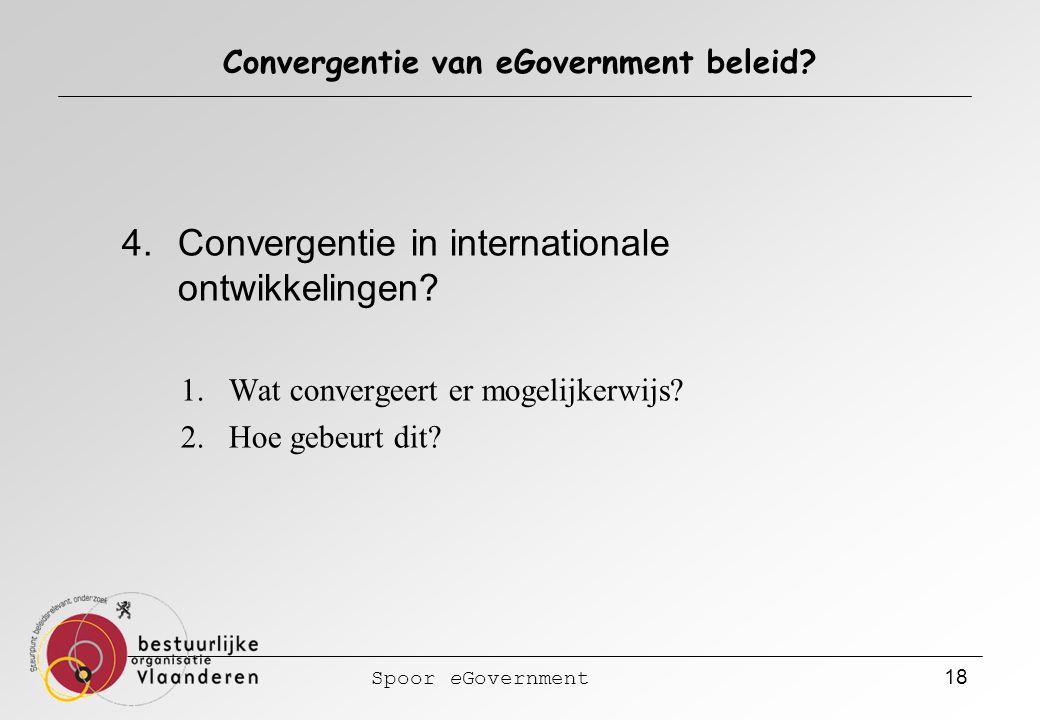 Spoor eGovernment 18 Convergentie van eGovernment beleid? 4.Convergentie in internationale ontwikkelingen? 1.Wat convergeert er mogelijkerwijs? 2.Hoe