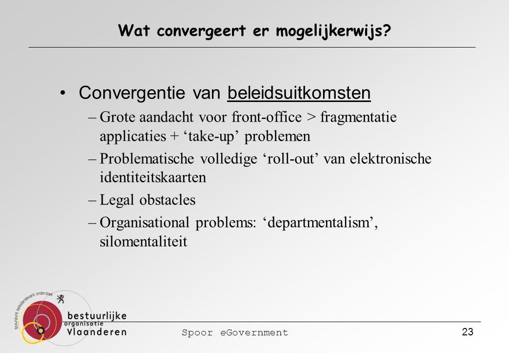 Spoor eGovernment 23 Wat convergeert er mogelijkerwijs? Convergentie van beleidsuitkomsten –Grote aandacht voor front-office > fragmentatie applicatie