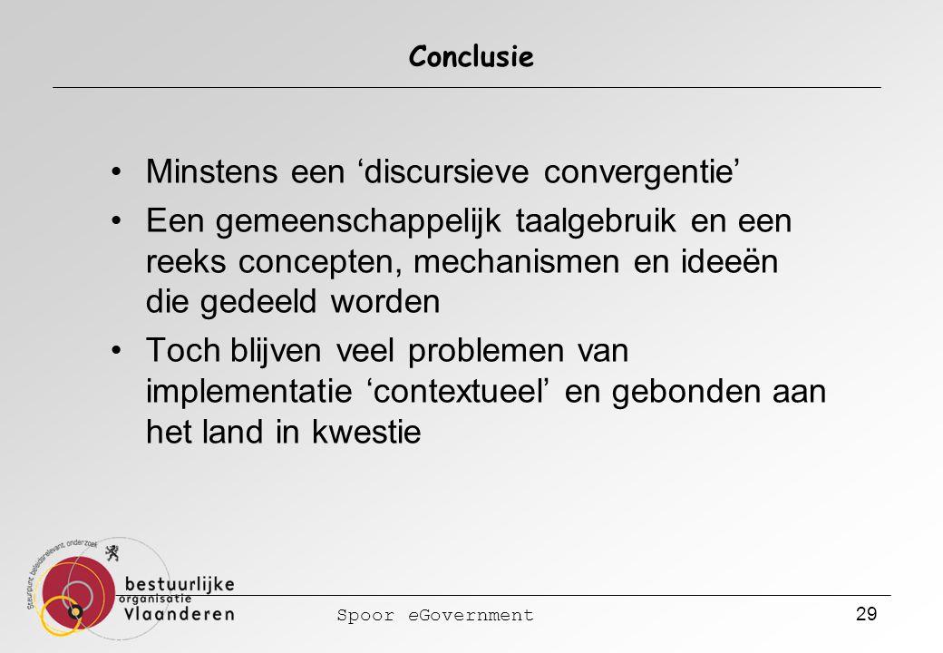 Spoor eGovernment 29 Conclusie Minstens een 'discursieve convergentie' Een gemeenschappelijk taalgebruik en een reeks concepten, mechanismen en ideeën die gedeeld worden Toch blijven veel problemen van implementatie 'contextueel' en gebonden aan het land in kwestie