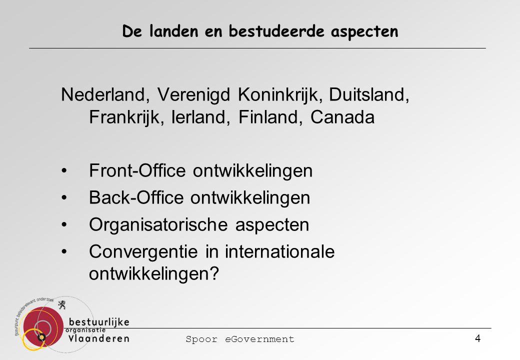 Spoor eGovernment 4 De landen en bestudeerde aspecten Nederland, Verenigd Koninkrijk, Duitsland, Frankrijk, Ierland, Finland, Canada Front-Office ontwikkelingen Back-Office ontwikkelingen Organisatorische aspecten Convergentie in internationale ontwikkelingen